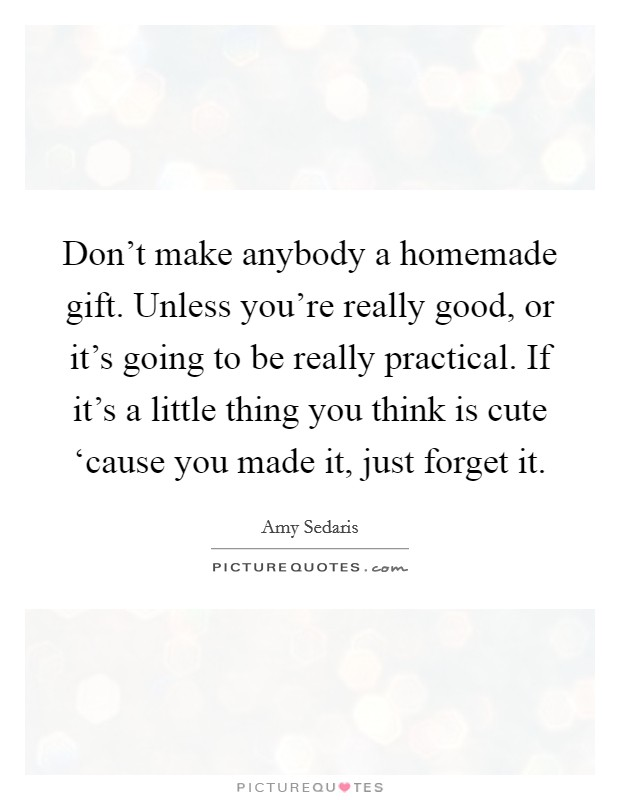 Don't make anybody a homemade gift. Unless you're really good, or it's going to be really practical. If it's a little thing you think is cute 'cause you made it, just forget it Picture Quote #1