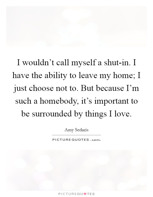 I wouldn't call myself a shut-in. I have the ability to leave my home; I just choose not to. But because I'm such a homebody, it's important to be surrounded by things I love Picture Quote #1