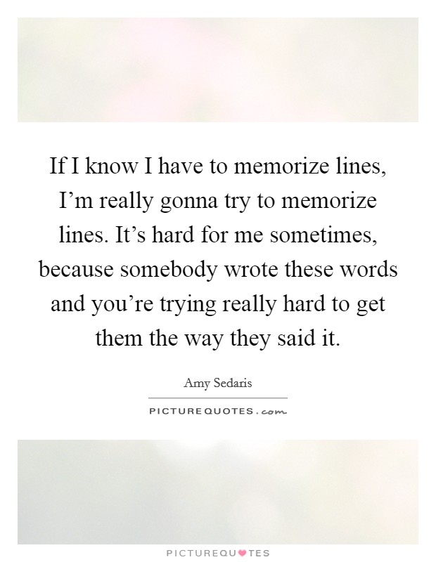 If I know I have to memorize lines, I'm really gonna try to memorize lines. It's hard for me sometimes, because somebody wrote these words and you're trying really hard to get them the way they said it Picture Quote #1