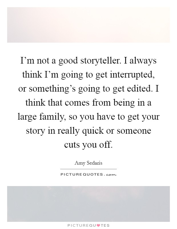 I'm not a good storyteller. I always think I'm going to get interrupted, or something's going to get edited. I think that comes from being in a large family, so you have to get your story in really quick or someone cuts you off Picture Quote #1