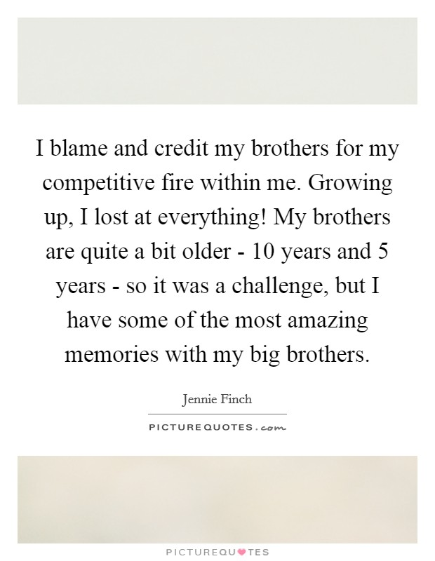 I blame and credit my brothers for my competitive fire within me. Growing up, I lost at everything! My brothers are quite a bit older - 10 years and 5 years - so it was a challenge, but I have some of the most amazing memories with my big brothers Picture Quote #1
