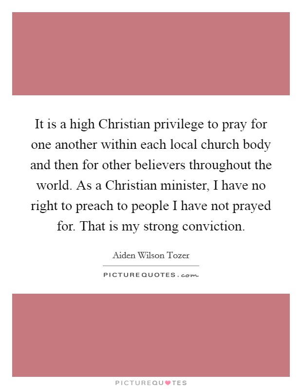 It is a high Christian privilege to pray for one another within each local church body and then for other believers throughout the world. As a Christian minister, I have no right to preach to people I have not prayed for. That is my strong conviction Picture Quote #1