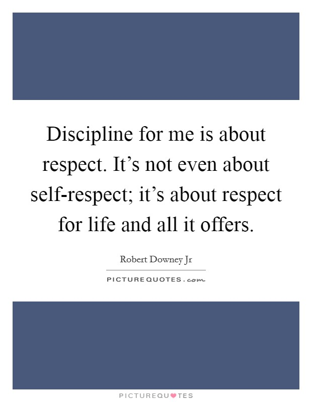 Discipline for me is about respect. It's not even about self-respect; it's about respect for life and all it offers Picture Quote #1