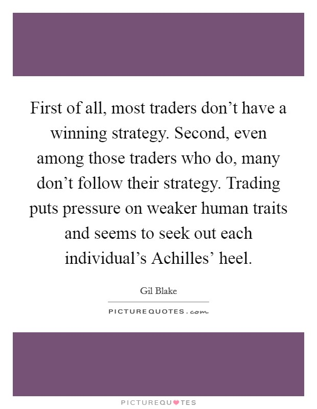 First of all, most traders don't have a winning strategy. Second, even among those traders who do, many don't follow their strategy. Trading puts pressure on weaker human traits and seems to seek out each individual's Achilles' heel Picture Quote #1