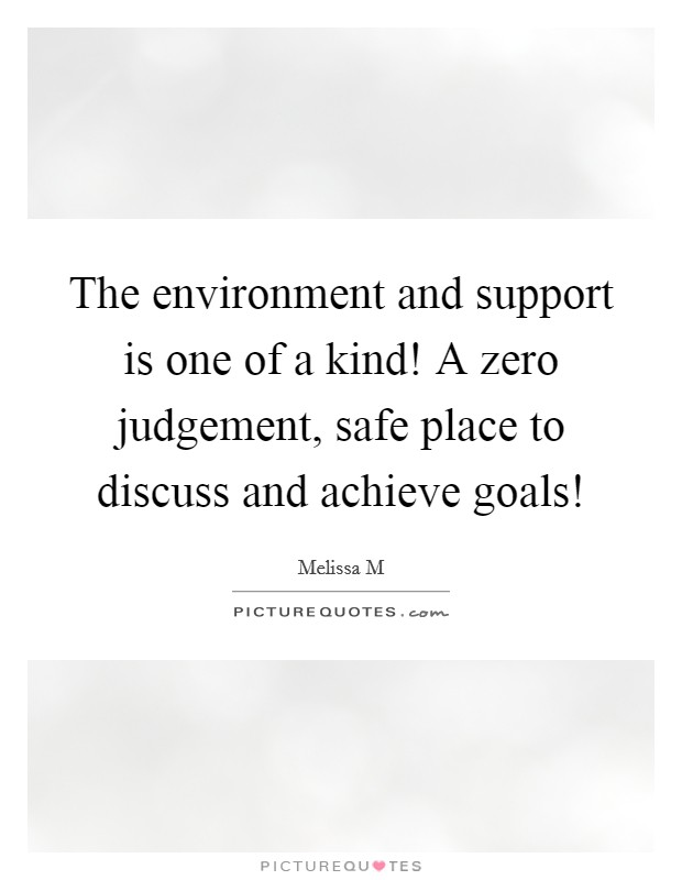 The environment and support is one of a kind! A zero judgement, safe place to discuss and achieve goals! Picture Quote #1