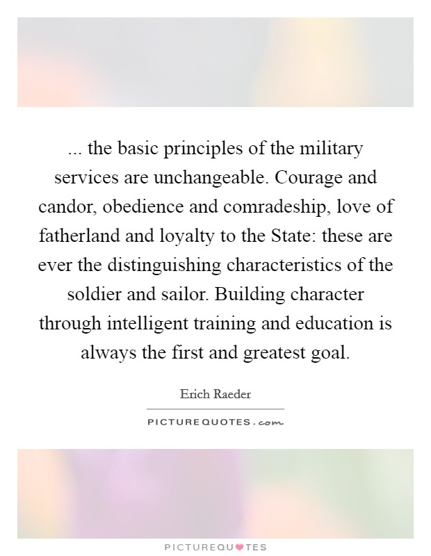 ... the basic principles of the military services are unchangeable. Courage and candor, obedience and comradeship, love of fatherland and loyalty to the State: these are ever the distinguishing characteristics of the soldier and sailor. Building character through intelligent training and education is always the first and greatest goal Picture Quote #1