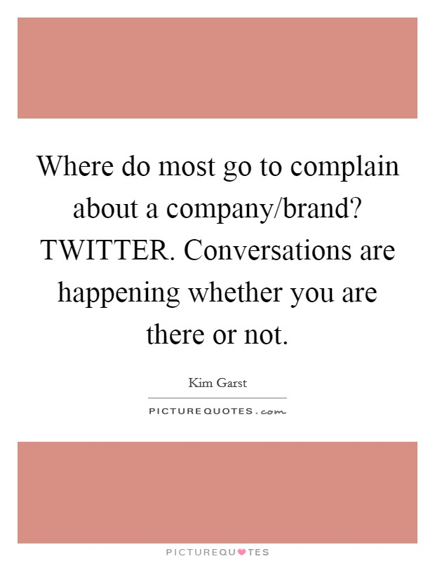 Where do most go to complain about a company/brand? TWITTER. Conversations are happening whether you are there or not Picture Quote #1