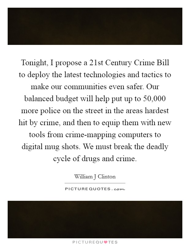 Tonight, I propose a 21st Century Crime Bill to deploy the latest technologies and tactics to make our communities even safer. Our balanced budget will help put up to 50,000 more police on the street in the areas hardest hit by crime, and then to equip them with new tools from crime-mapping computers to digital mug shots. We must break the deadly cycle of drugs and crime Picture Quote #1