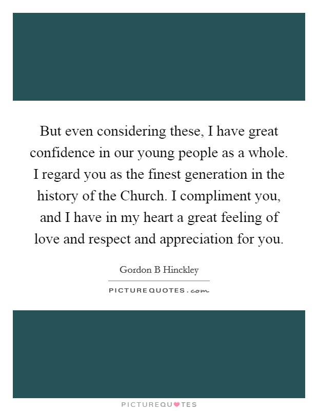 But even considering these, I have great confidence in our young people as a whole. I regard you as the finest generation in the history of the Church. I compliment you, and I have in my heart a great feeling of love and respect and appreciation for you Picture Quote #1