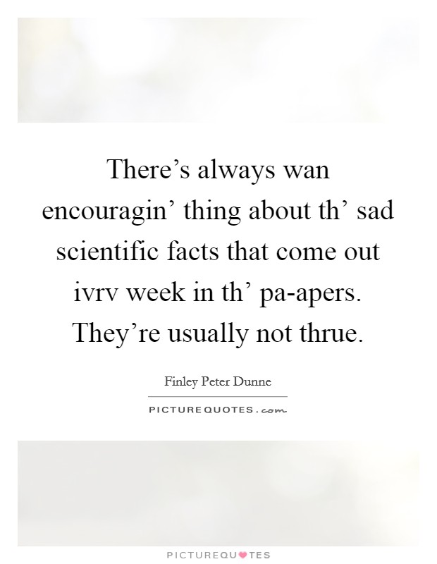 There's always wan encouragin' thing about th' sad scientific facts that come out ivrv week in th' pa-apers. They're usually not thrue Picture Quote #1