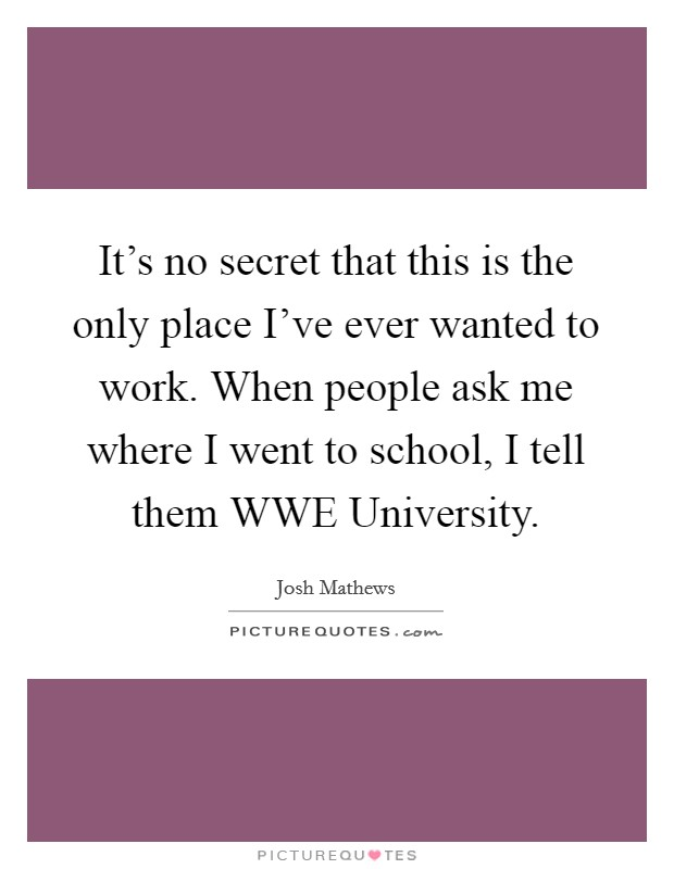 It's no secret that this is the only place I've ever wanted to work. When people ask me where I went to school, I tell them WWE University Picture Quote #1