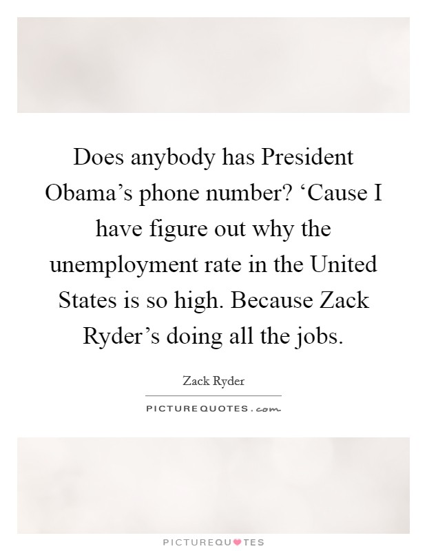 Does anybody has President Obama's phone number? 'Cause I have figure out why the unemployment rate in the United States is so high. Because Zack Ryder's doing all the jobs Picture Quote #1