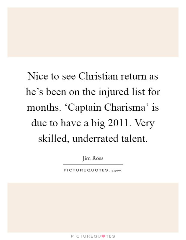 Nice to see Christian return as he's been on the injured list for months. 'Captain Charisma' is due to have a big 2011. Very skilled, underrated talent Picture Quote #1