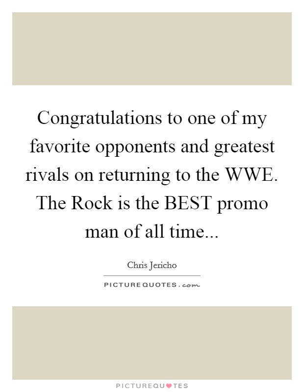 Congratulations to one of my favorite opponents and greatest rivals on returning to the WWE. The Rock is the BEST promo man of all time Picture Quote #1
