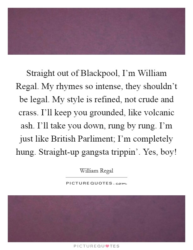 Straight out of Blackpool, I'm William Regal. My rhymes so intense, they shouldn't be legal. My style is refined, not crude and crass. I'll keep you grounded, like volcanic ash. I'll take you down, rung by rung. I'm just like British Parliment; I'm completely hung. Straight-up gangsta trippin'. Yes, boy! Picture Quote #1