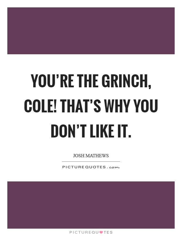You're The Grinch, Cole! That's why you don't like it Picture Quote #1