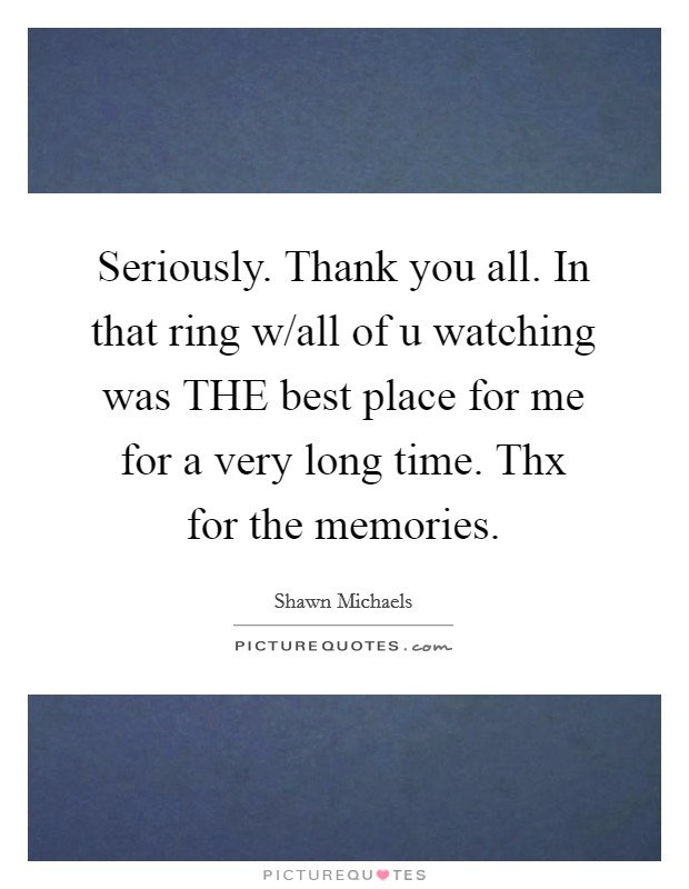Seriously. Thank you all. In that ring w/all of u watching was THE best place for me for a very long time. Thx for the memories Picture Quote #1