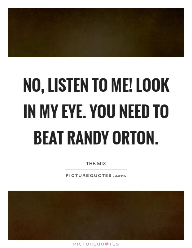 No, listen to me! Look in my eye. You need to beat Randy Orton Picture Quote #1