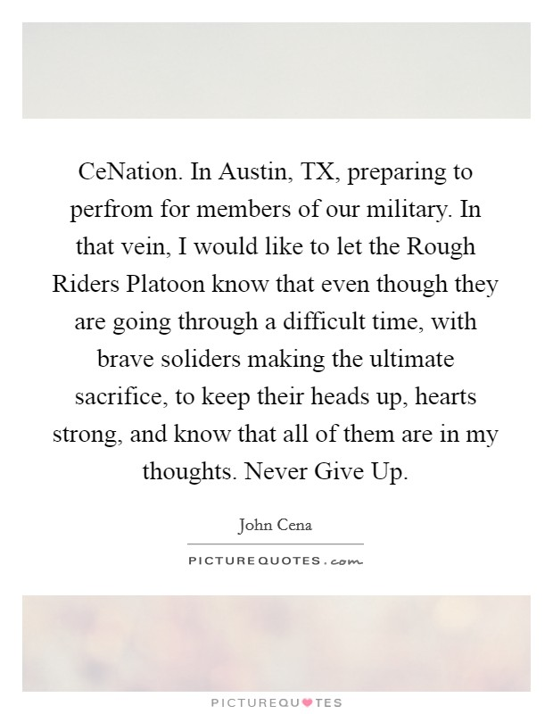 CeNation. In Austin, TX, preparing to perfrom for members of our military. In that vein, I would like to let the Rough Riders Platoon know that even though they are going through a difficult time, with brave soliders making the ultimate sacrifice, to keep their heads up, hearts strong, and know that all of them are in my thoughts. Never Give Up Picture Quote #1