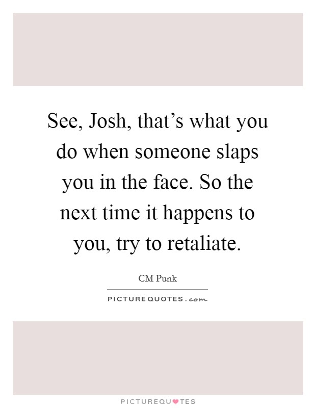 See, Josh, that's what you do when someone slaps you in the face. So the next time it happens to you, try to retaliate Picture Quote #1