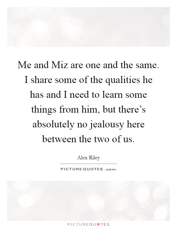 Me and Miz are one and the same. I share some of the qualities he has and I need to learn some things from him, but there's absolutely no jealousy here between the two of us Picture Quote #1