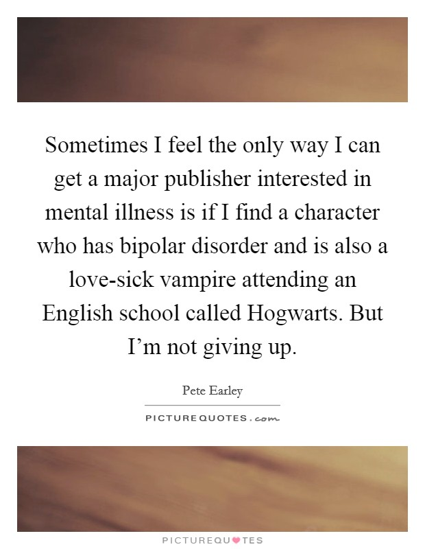 Sometimes I feel the only way I can get a major publisher interested in mental illness is if I find a character who has bipolar disorder and is also a love-sick vampire attending an English school called Hogwarts. But I'm not giving up Picture Quote #1