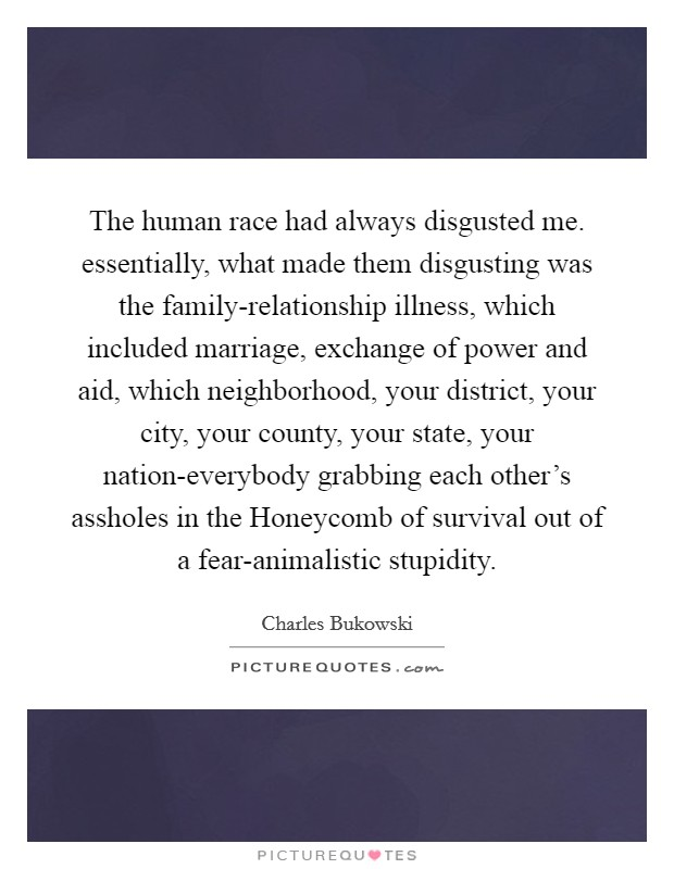 The human race had always disgusted me. essentially, what made them disgusting was the family-relationship illness, which included marriage, exchange of power and aid, which neighborhood, your district, your city, your county, your state, your nation-everybody grabbing each other's assholes in the Honeycomb of survival out of a fear-animalistic stupidity Picture Quote #1