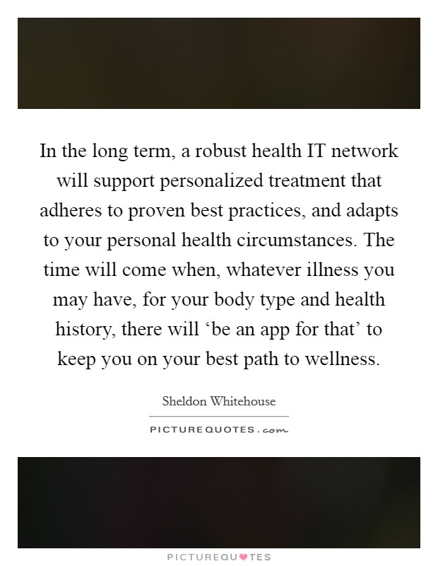 In the long term, a robust health IT network will support personalized treatment that adheres to proven best practices, and adapts to your personal health circumstances. The time will come when, whatever illness you may have, for your body type and health history, there will 'be an app for that' to keep you on your best path to wellness Picture Quote #1