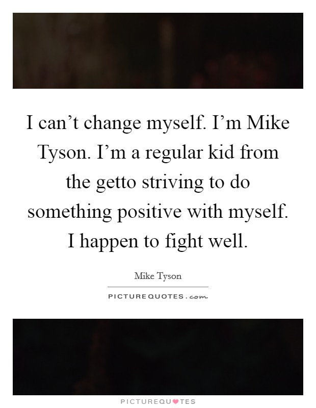 I can't change myself. I'm Mike Tyson. I'm a regular kid from the getto striving to do something positive with myself. I happen to fight well Picture Quote #1