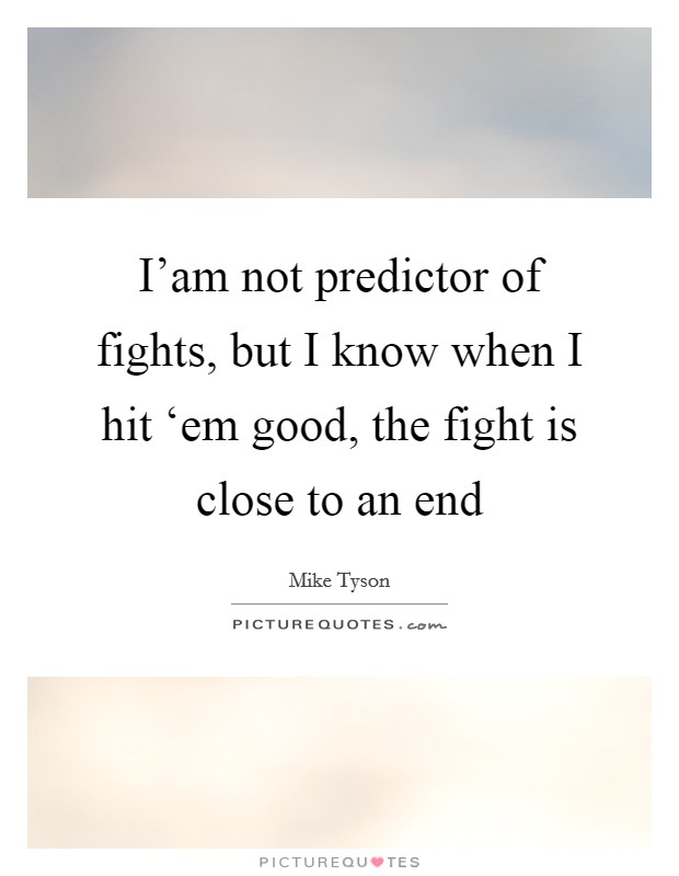 I'am not predictor of fights, but I know when I hit 'em good, the fight is close to an end Picture Quote #1