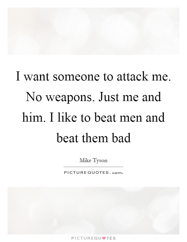 I want someone to attack me. No weapons. Just me and him. I like to beat men and beat them bad Picture Quote #1
