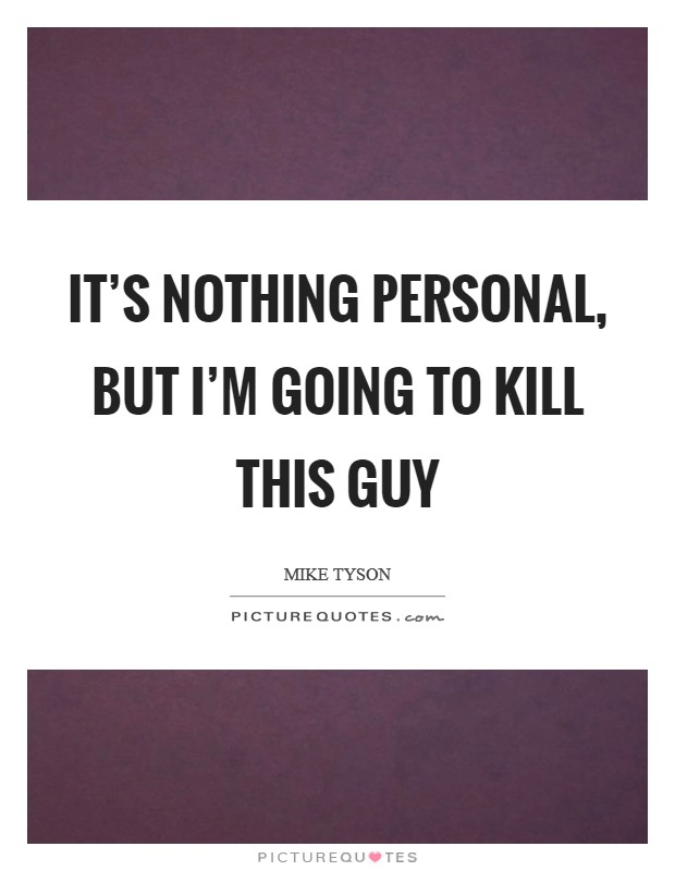 It's nothing personal, but I'm going to kill this guy Picture Quote #1