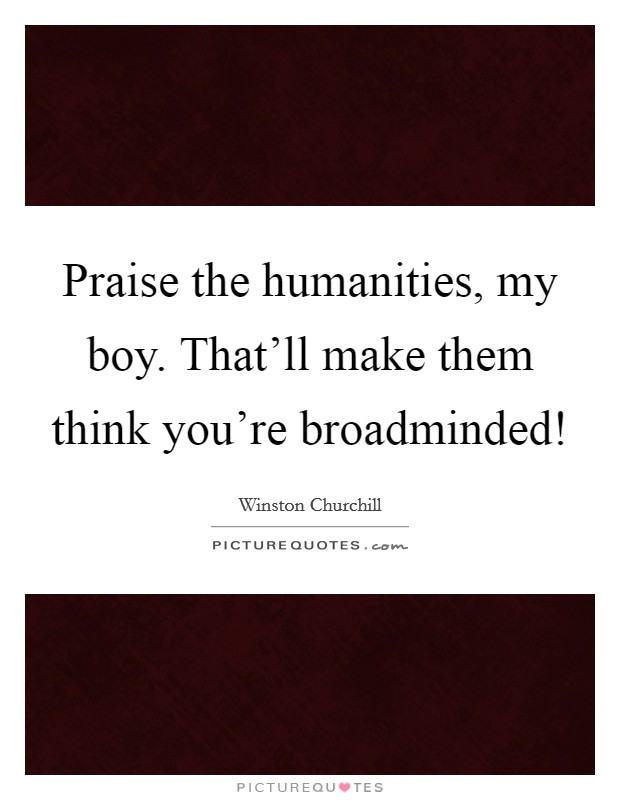 Praise the humanities, my boy. That'll make them think you're broadminded! Picture Quote #1