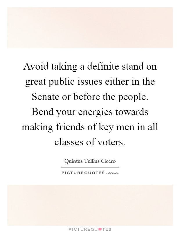 Avoid taking a definite stand on great public issues either in the Senate or before the people. Bend your energies towards making friends of key men in all classes of voters Picture Quote #1