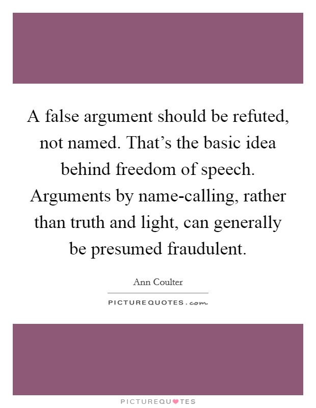 A false argument should be refuted, not named. That's the basic idea behind freedom of speech. Arguments by name-calling, rather than truth and light, can generally be presumed fraudulent Picture Quote #1