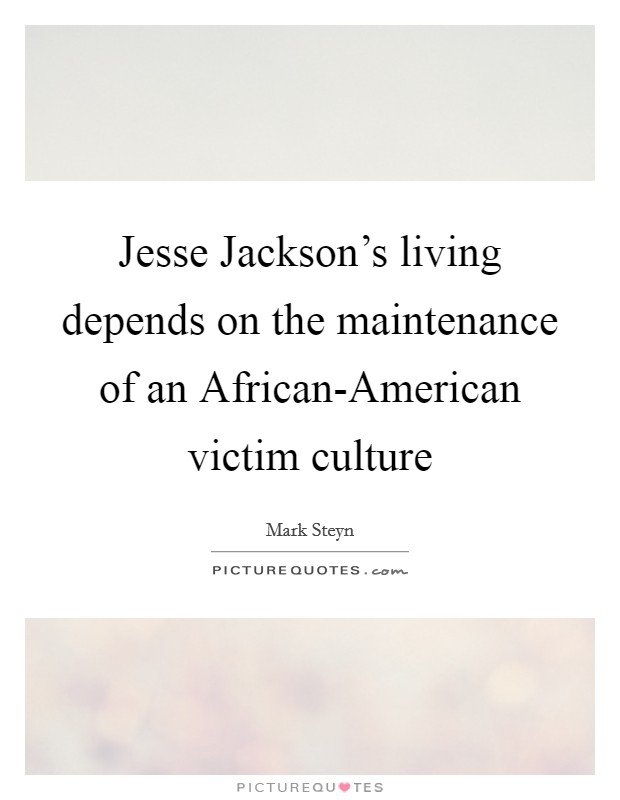 Jesse Jackson's living depends on the maintenance of an African-American victim culture Picture Quote #1