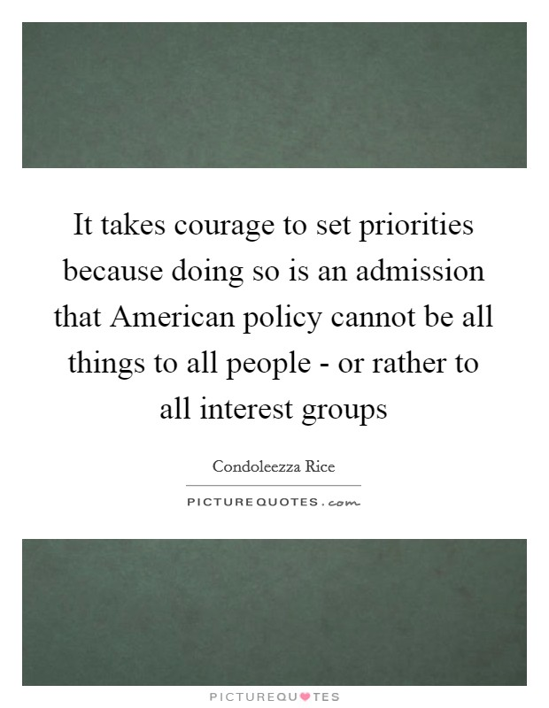 It takes courage to set priorities because doing so is an admission that American policy cannot be all things to all people - or rather to all interest groups Picture Quote #1