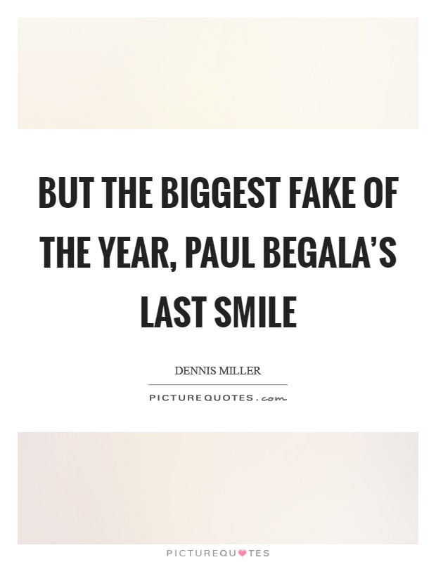 But the biggest fake of the year, Paul Begala's last smile Picture Quote #1