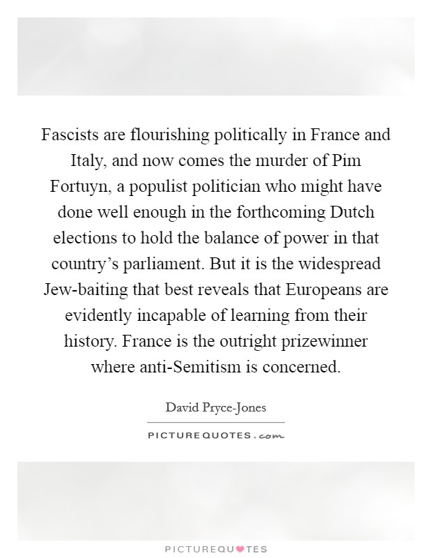 Fascists are flourishing politically in France and Italy, and now comes the murder of Pim Fortuyn, a populist politician who might have done well enough in the forthcoming Dutch elections to hold the balance of power in that country's parliament. But it is the widespread Jew-baiting that best reveals that Europeans are evidently incapable of learning from their history. France is the outright prizewinner where anti-Semitism is concerned Picture Quote #1