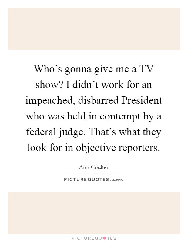 Who's gonna give me a TV show? I didn't work for an impeached, disbarred President who was held in contempt by a federal judge. That's what they look for in objective reporters Picture Quote #1
