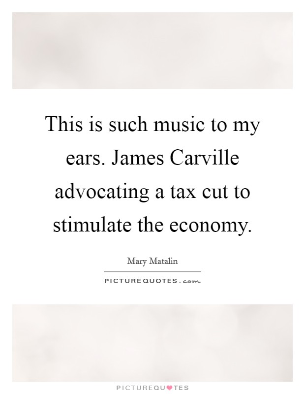 This is such music to my ears. James Carville advocating a tax cut to stimulate the economy Picture Quote #1