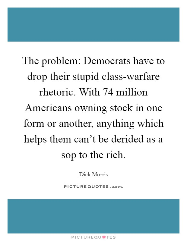 The problem: Democrats have to drop their stupid class-warfare rhetoric. With 74 million Americans owning stock in one form or another, anything which helps them can't be derided as a sop to the rich Picture Quote #1