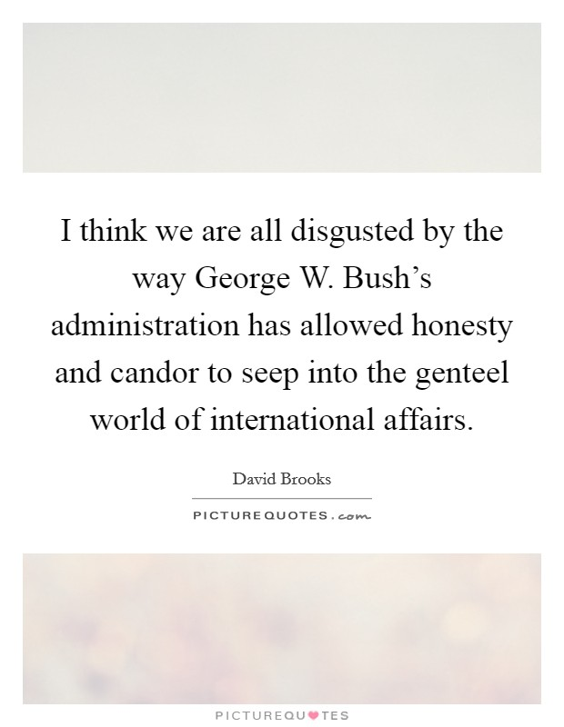 I think we are all disgusted by the way George W. Bush's administration has allowed honesty and candor to seep into the genteel world of international affairs Picture Quote #1