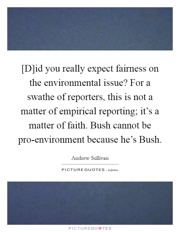 [D]id you really expect fairness on the environmental issue? For a swathe of reporters, this is not a matter of empirical reporting; it's a matter of faith. Bush cannot be pro-environment because he's Bush Picture Quote #1