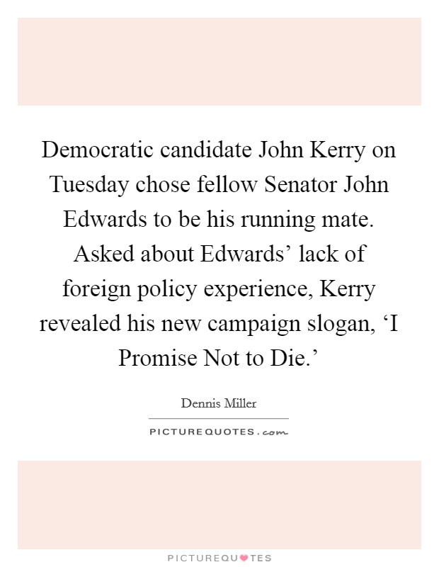Democratic candidate John Kerry on Tuesday chose fellow Senator John Edwards to be his running mate. Asked about Edwards' lack of foreign policy experience, Kerry revealed his new campaign slogan, 'I Promise Not to Die.' Picture Quote #1