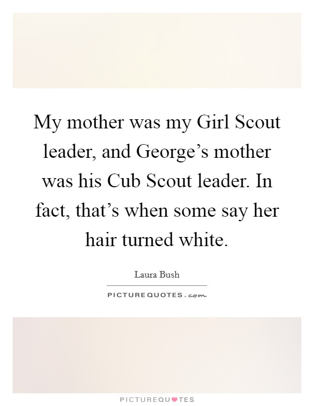 My mother was my Girl Scout leader, and George's mother was his Cub Scout leader. In fact, that's when some say her hair turned white Picture Quote #1