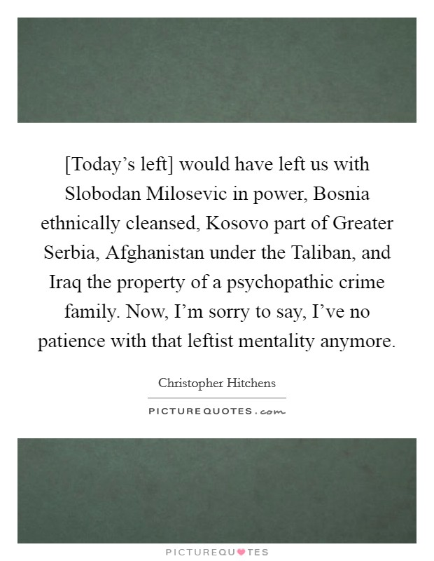 [Today's left] would have left us with Slobodan Milosevic in power, Bosnia ethnically cleansed, Kosovo part of Greater Serbia, Afghanistan under the Taliban, and Iraq the property of a psychopathic crime family. Now, I'm sorry to say, I've no patience with that leftist mentality anymore Picture Quote #1