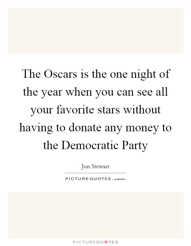 The Oscars is the one night of the year when you can see all your favorite stars without having to donate any money to the Democratic Party Picture Quote #1