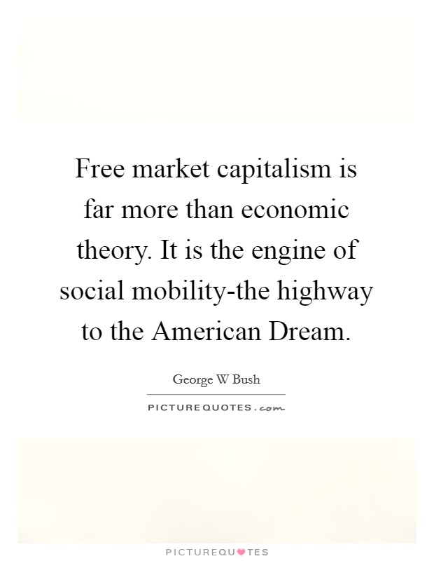 Free market capitalism is far more than economic theory. It is the engine of social mobility-the highway to the American Dream Picture Quote #1