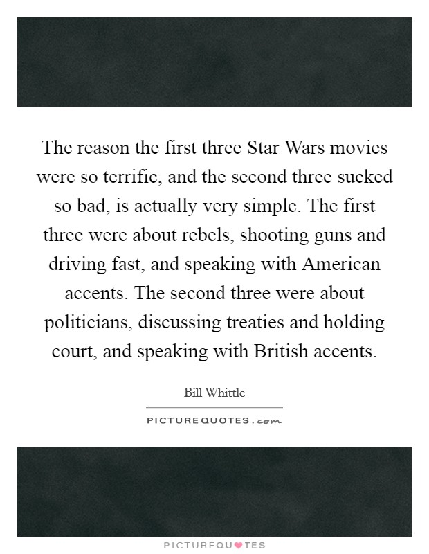The reason the first three Star Wars movies were so terrific, and the second three sucked so bad, is actually very simple. The first three were about rebels, shooting guns and driving fast, and speaking with American accents. The second three were about politicians, discussing treaties and holding court, and speaking with British accents Picture Quote #1